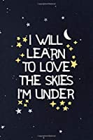 I Will Learn To Love The Skies I'm Under: All Purpose 6x9 Blank Lined Notebook Journal Way Better Than A Card Trendy Unique Gift Constellations