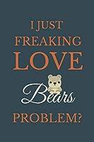 I Just Freakin Love Bears Problem?: Novelty Notebook Gift For Bears Lovers