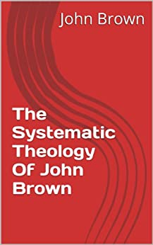The Systematic Theology Of John Brown by [Brown, John]