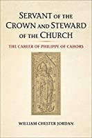 Servant of the Crown and Steward of the Church: The Career of Philippe of Cahors (Medieval Academy Books)