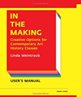 In the Making: Creative Options for Contemporary Art History Classes/Creative Options for Studio Art Classes