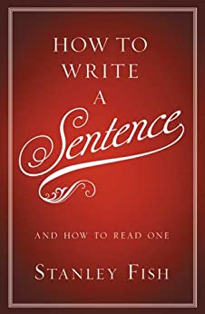 How to Write a Sentence: And How to Read One by [Fish, Stanley]