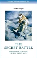The Secret Battle: Emotional survival in the great war (Cultural History of Modern War MUP) by Michael Roper(2010-08-01)