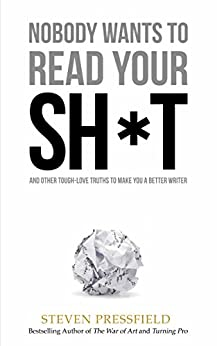 Nobody Wants to Read Your Sh*t: Why That Is And What You Can Do About It by [Pressfield, Steven]