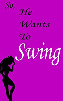 So - He Wants To Swing: How to answer your partner when he wants you to swing by [Morte, Petit]