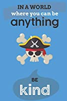 In A World Where You Can Anything Be Kind: Cute Pirate Lovers Journal / Notebook / Diary / Birthday Gift (6x9 - 110 Blank Lined Pages)