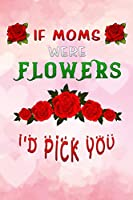 "if moms were flowers id pick you: pink mummy Funny motherhood in mothers day celebration gift Lined Notebook / Diary / Journal To Write In 6""x9"""