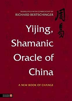 Yijing, Shamanic Oracle of China: A New Book of Change by [Bertschinger, Richard]