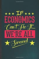 If Economics Can't Fix It We're All Screwed: Funny Economics Lined Notebook/ Blank Journal For Teacher Professor Student, Inspirational Saying Unique Special Birthday Gift Idea Classic 6x9 110 Pages