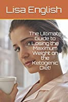 The Ultimate Guide to Losing the Maximum Weight on the Ketogenic Diet!