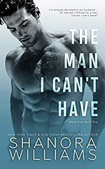 The Man I Can't Have (Ward Duet Book 1) by [Williams, Shanora]
