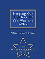 Keeping Our Fighters Fit for War and After - War College Series