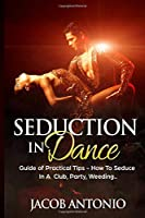 Seduction In Dance: How To Seduce In A Club, Party, Weeding - Guide Of Practical Tips