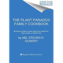 The Plant Paradox Family Cookbook: 80 One-pot Recipes to Feed Your Family Fast Using Your Instant Pot, Slow Cooker, or Sheet Pan