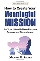 How to Create a Meaningful Mission: Live Your Life with More Purpose, Passion and Commitment (Your Best Life)