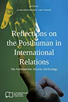 Reflections on the Posthuman in International Relations: The Anthropocene, Security and Ecology (E-IR Edited Collections)