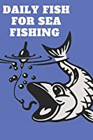 """DAILY FISH FOR SEA FISHING: This book include space for Date 120 pages (6""""x 9"""")"""