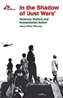 In the Shadow of 'Just Wars': Violence, Politics and Humanitarian Action