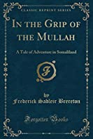 In the Grip of the Mullah: A Tale of Adventure in Somaliland (Classic Reprint)