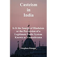 Casteism in India: Is it the Scourge of Hinduism or the Perversion of a Legitimate Vedic System Known as Varnashrama