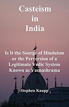 [Knapp, Stephen]のCasteism in India: Is it the Scourge of Hinduism or the Perversion of a Legitimate Vedic System Known as Varnashrama (English Edition)