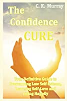 The Confidence Cure: Your Definitive Guide to Overcoming Low Self-Esteem, Learning Self-Love and Living Happily