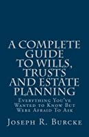 A Complete Guide to Wills, Trusts and Estate Planning: Everything You've Wanted to Know but Were Afraid to Ask