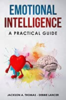 Emotional Intelligence,  A Practical Guide: Boost your EQ, discover why can matter than IQ, Improve your Relationship and Leadeship. The Complete Guide to Emotional Intelligence mastery.