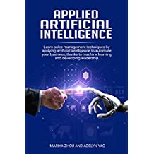 applied artificial intelligence: Learn Sales Management Techniques by Applying Artificial Intelligence to Automate Your Business Thanks to Machine Learning and Developing Leadership