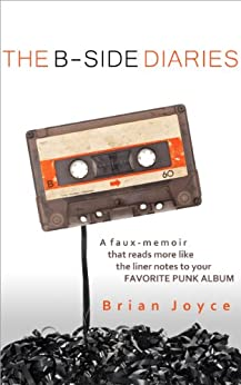 The B-Side Diaries: A Faux-Memoir That Reads More Like The Liner Notes To Your Favorite Punk Rock Album by [Joyce, Brian]