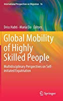 Global Mobility of Highly Skilled People: Multidisciplinary Perspectives on Self-initiated Expatriation (International Perspectives on Migration)