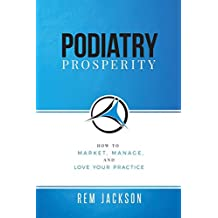 Podiatry Prosperity: How to Market, Manage, and Love Your Practice