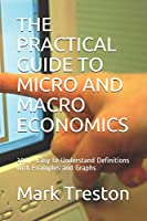 THE PRACTICAL GUIDE TO MICRO AND MACRO ECONOMICS: 300 + Easy to Understand Definitions with Examples and Graphs (A Practical Guide)