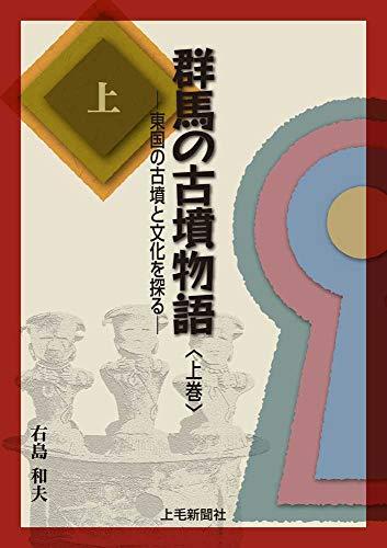群馬の古墳物語 ―東国の古墳と文化を探る― 上巻