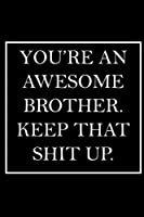 You're An Awesome Brother. Keep That Shit Up.: Blank Lined Dott Notebook / Funny Quotes / Journal / Diary / Composition Book / Daily Planner / Sketchbook - Sarcastic Humor Journal, Gag Gift Gift for Family Relationship