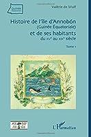 Histoire de l'île d'Annobon (Guinée Equatoriale) et de ses habitants: du XVè au XIXè siècle - (Tome 1)