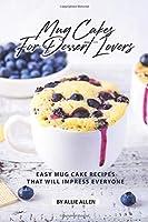 Mug Cakes for Dessert Lovers: Easy Mug Cake Recipes That Will Impress Everyone