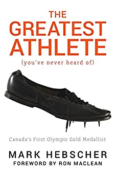 The Greatest Athlete (You've Never Heard Of): Canada's First Olympic Gold Medallist by [Hebscher, Mark]