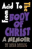 From Acid to the Body of Christ: A Memoir