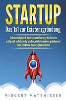 STARTUP: Das 1x1 zur Existenzgruendung, Selbststaendigkeit & Unternehmensfuehrung. Wie Sie sich erfolgreich selbststaendig machen, ein Unternehmen gruenden und einen effektiven Businessplan erstellen