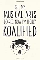 Got My Musical Arts Degree. Now I'm Highly Koalified: Funny Blank Notebook for Graduation (Alternative to A Greeting Card - Grad Koala Pun)