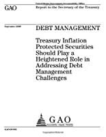 Debt Management: Treasury Inflation Protected Securities Should Play a Heightened Role in Addressing Debt Management Challenges