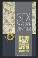 Sex Before Dinner: and 38 other money saving & wealth building tips