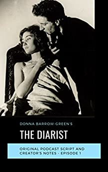 The Diarist Fiction Podcast - Episode 1: Official Script & Creator Notes (Episode 1 - Original Script) by [Barrow-Green, Donna]