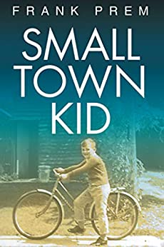 Small Town Kid: A Poetry Anthology of growing up in rural Australia in the 1960s and 70s. (Poetry Memoir Book 1) by [Prem, Frank]