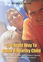 The Right Way To Raise A Healthy Child: Parent's Guide To Make Their Children Vigorous And Become Successful In The Future