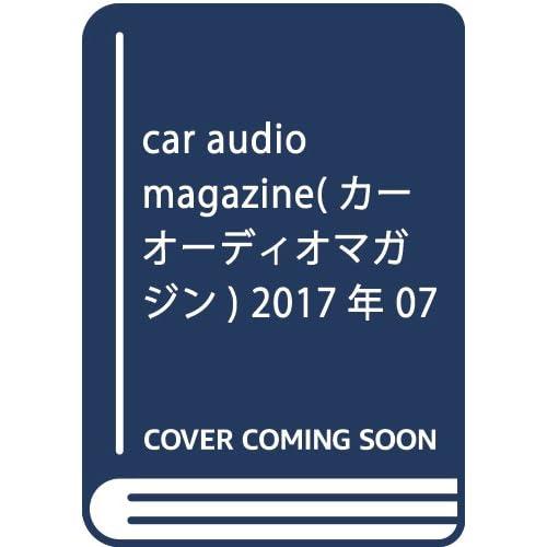 car audio magazine(カーオーディオマガジン) 2017年 07 月号 [雑誌]