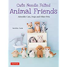 Cute Needle Felted Animal Friends: Adorable Cats, Dogs and Other Pets