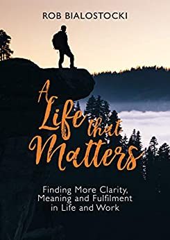 A Life That Matters: Finding More Clarity, Meaning and Fulfilment in Life and Work by [Bialostocki, Rob]