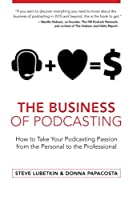 The Business of Podcasting: How to Take Your Podcasting Passion from the Personal to the Professional